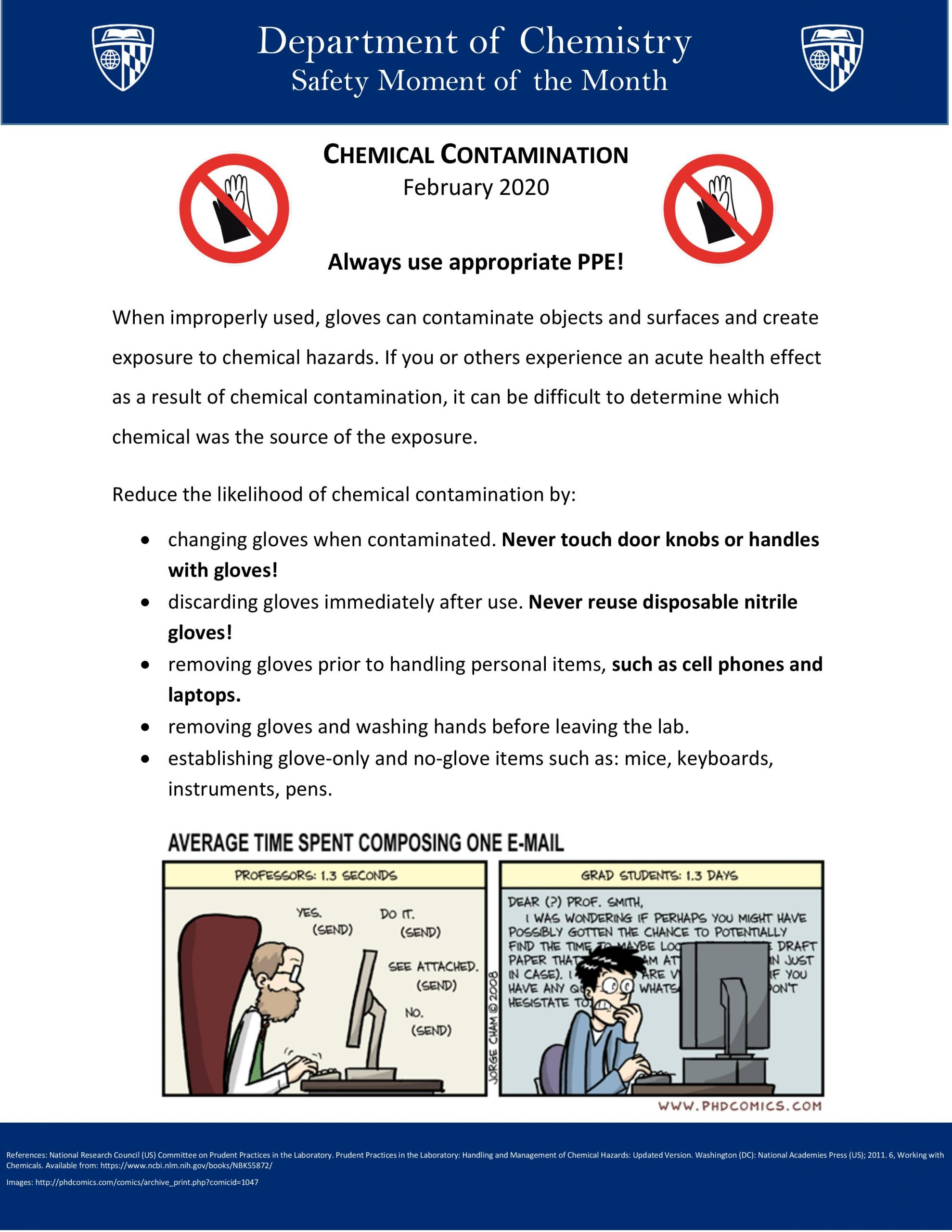 Always use appropriate PPE! When improperly used, gloves can contaminate objects and surfaces and create exposure to chemical hazards. If you or others experience an acute health effect as a result of chemical contamination, it can be difficult to determine which chemical was the source of the exposure. Reduce the likelihood of chemical contamination by: Changing gloves when contaminated. Never touch door knobs or handles with gloves! Discarding gloves immediately after use. Never reuse disposable nitrile gloves! Removing gloves prior to handling personal items, such as cell phones and laptops. Removing gloves and washing hands before leaving the lab. Establishing glove-only and no-glove items such as: mice, keyboards, instruments, pens.