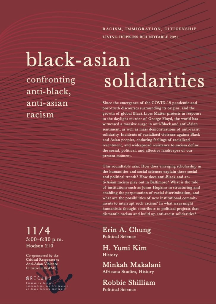 Poster: Program in Racism, Immigration, Citizenship Living Hopkins Roundtable 2021  Black-Asian Solidarities Confronting Anti-Black, Anti-Asian Racism  Since the emergence of the COVID-19 pandemic and post-truth discourses surrounding its origins, and the growth of global Black Lives Matter protests in response to the daylight murder of George Floyd, the world has witnessed a massive surge in anti-Black and anti-Asian sentiment. Incidents of racialized violence against Black and Asian peoples and enduring feelings of racialized resentment define the social, political, and affective landscapes of our present moment.   How does emerging scholarship in the humanities and social sciences explain these alarming social and political trends? How does anti-Black and anti-Asian racism play out in Baltimore? What is the role of institutions such as Johns Hopkins in structuring and enabling the perpetuation of racial discrimination, and what are the possibilities of new institutional commitments to interrupt such racism? In what ways might humanistic thought contribute to political projects that dismantle racism and build up anti-racist solidarities?  Erin A. Chung (Political Science) H. Yumi Kim (History) Minkah Makalani (Africana Studies, History) Robbie Shilliam (Political Science)  11/4 5:00—5:30pm Hodson 210  Co-sponsored by the Critical Responses to Anti-Asian Violence Initiative (CRAAV)